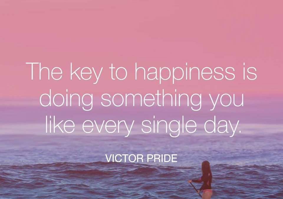 The key to hapiness is doing something you like every single day