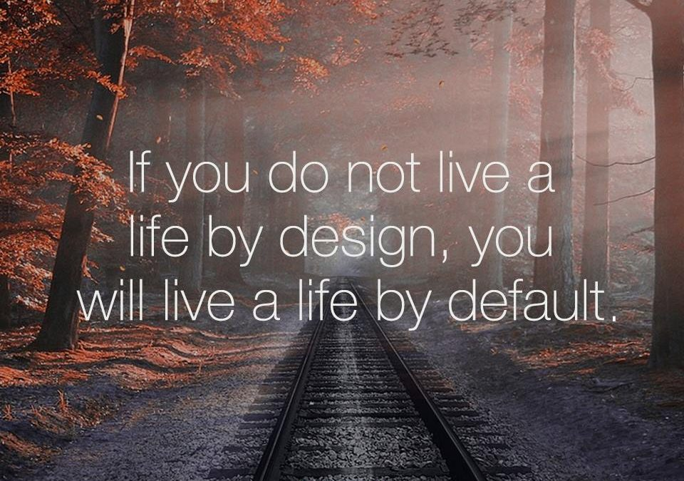 If you don't live a life by design, you will live a life by default