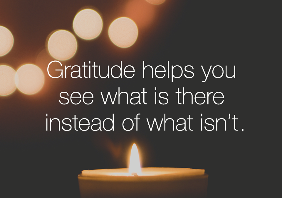 Gratitude helps you see what is there instead of what isn't