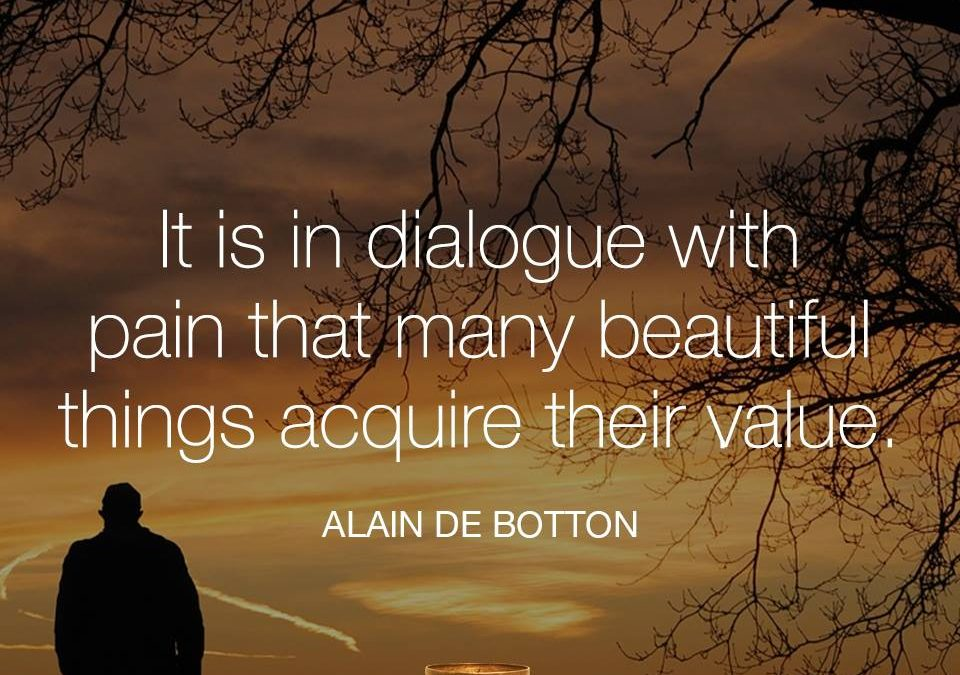 It is in dialogue with pain that many beautiful things acquire their value