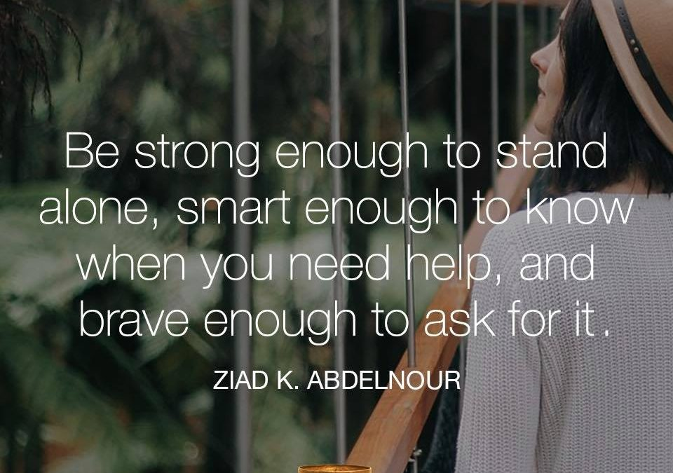 Be strong enough to stand alone, smart enough to know when you need help, and brave enough to ask for it