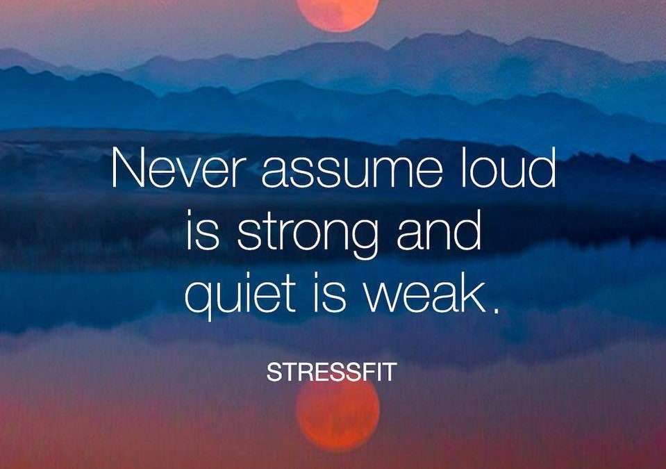Never assume loud is strong and quiet is weak